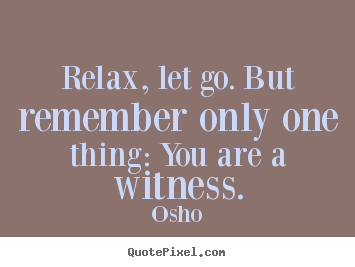Relax, let go. but remember only one thing: you are a witness. Osho  inspirational quotes
