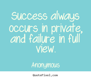Quote about inspirational - Success always occurs in private, and failure in full view.