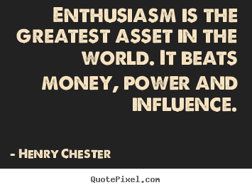 Enthusiasm is the greatest asset in the world. it beats.. Henry Chester good inspirational quotes