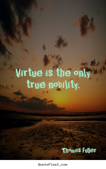 Quotes about inspirational - Virtue is the only true nobility.