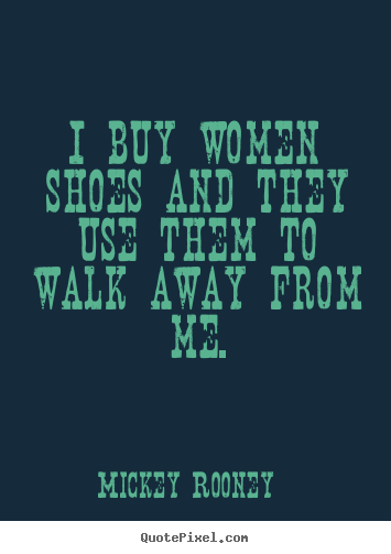 Mickey Rooney picture quotes - I buy women shoes and they use them to walk.. - Inspirational quotes