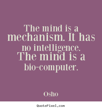 Quotes about inspirational - The mind is a mechanism. it has no intelligence...