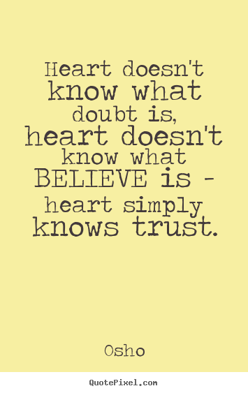Heart doesn't know what doubt is, heart doesn't.. Osho best inspirational quotes
