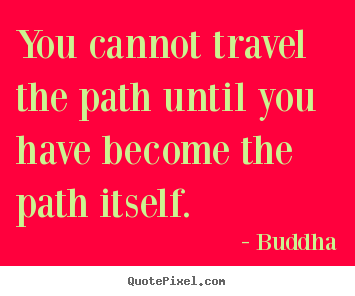 Create graphic picture quote about inspirational - You cannot travel the path until you have become the path itself.