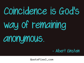 Coincidence is god's way of remaining anonymous. Albert Einstein good inspirational quote