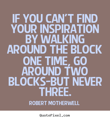 If you can't find your inspiration by walking around the.. Robert Motherwell top inspirational quotes