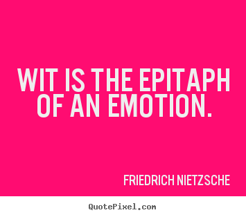 Create your own photo quote about inspirational - Wit is the epitaph of an emotion.