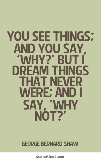 George Bernard Shaw picture quotes - You see things; and you say, 'why?' but i dream things.. - Inspirational quotes