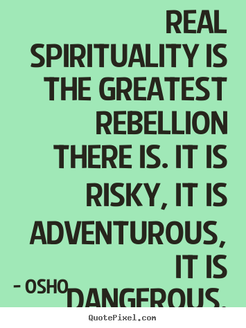 Quotes about inspirational - Real spirituality is the greatest rebellion there is. it is risky, it..