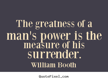 The greatness of a man's power is the measure.. William Booth greatest inspirational quotes