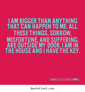 Quote about inspirational - I am bigger than anything that can happen to me. all these..