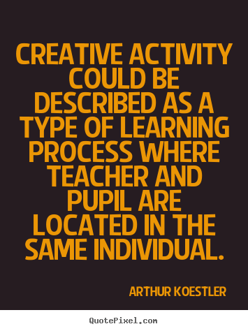 Quotes about inspirational - Creative activity could be described as a type of learning process where..