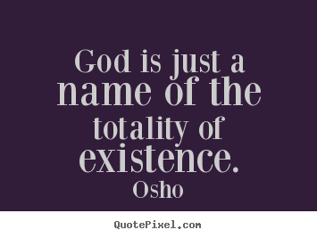 Make personalized picture quotes about inspirational - God is just a name of the totality of existence.