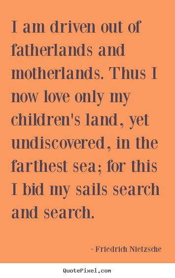Quote about inspirational - I am driven out of fatherlands and motherlands. thus..
