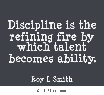 Discipline is the refining fire by which.. Roy L Smith good inspirational quotes