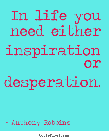 Sayings about inspirational - In life you need either inspiration or desperation.