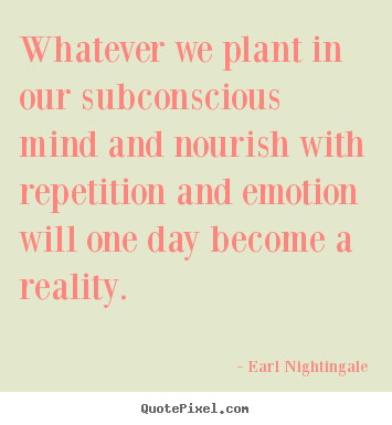 Quote about inspirational - Whatever we plant in our subconscious mind and nourish with repetition..