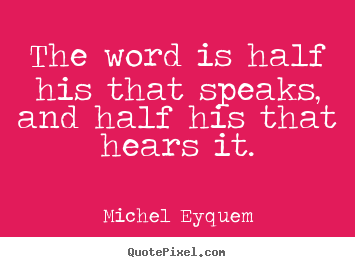 Michel Eyquem photo quotes - The word is half his that speaks, and half his that hears.. - Inspirational quotes