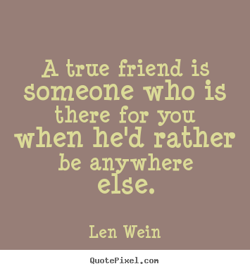 How to make picture quotes about inspirational - A true friend is someone who is there for you when he'd rather..