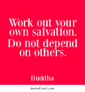Quote about inspirational - Work out your own salvation. do not depend on others.