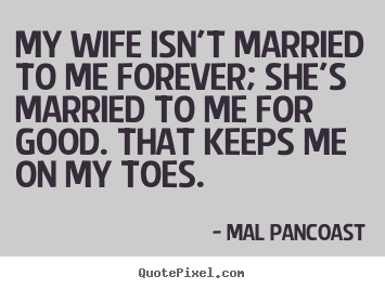 Inspirational quotes - My wife isn't married to me forever; she's..