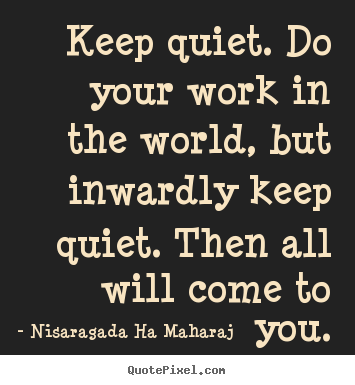 Quotes about inspirational - Keep quiet. do your work in the world, but inwardly keep..