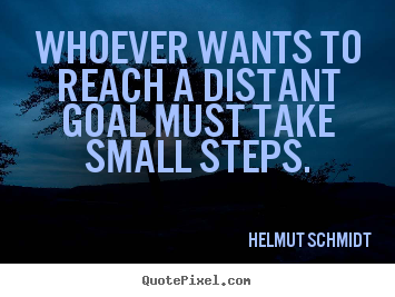 Inspirational sayings - Whoever wants to reach a distant goal must take small steps.