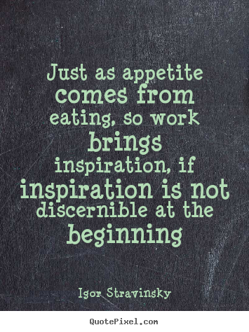 Inspirational quote - Just as appetite comes from eating, so work brings..