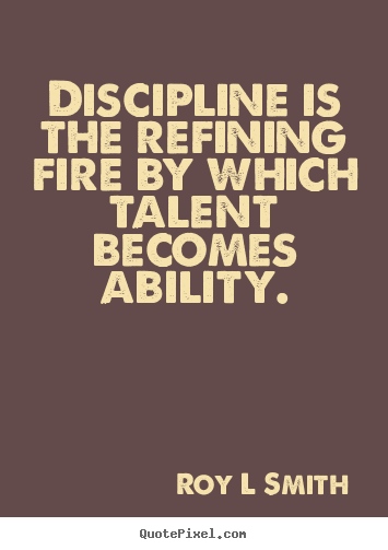 Inspirational quote - Discipline is the refining fire by which talent becomes ability.