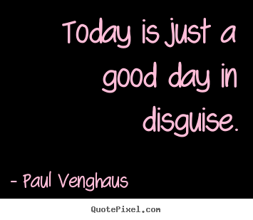 Paul Venghaus picture quotes - Today is just a good day in disguise. - Inspirational quotes