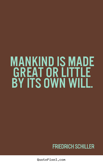 Design picture quotes about inspirational - Mankind is made great or little by its own will.