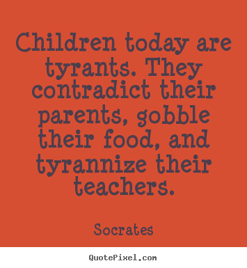 Socrates picture quotes - Children today are tyrants. they contradict their parents, gobble.. - Inspirational quote
