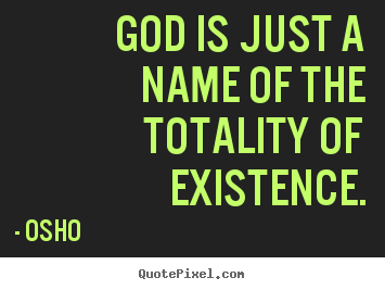 God is just a name of the totality of existence. Osho top inspirational quotes