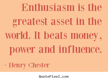 Inspirational quotes - Enthusiasm is the greatest asset in the world. it beats money,..