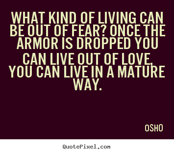 Osho picture quotes - What kind of living can be out of fear? once the armor.. - Inspirational quote