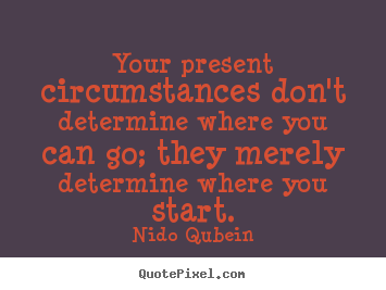 Your present circumstances don't determine where you.. Nido Qubein  inspirational quotes