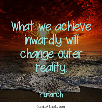 What we achieve inwardly will change outer.. Plutarch best inspirational quotes