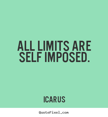 Icarus picture quotes - All limits are self imposed. - Inspirational quotes