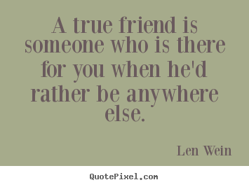 Inspirational quote - A true friend is someone who is there for you when he'd rather..