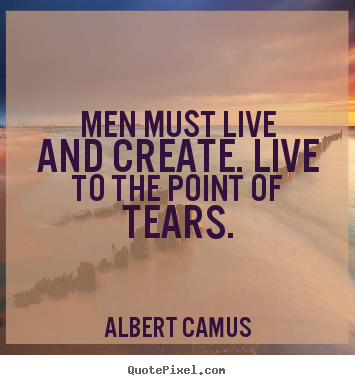 Men must live and create. live to the point of tears. Albert Camus top inspirational quotes