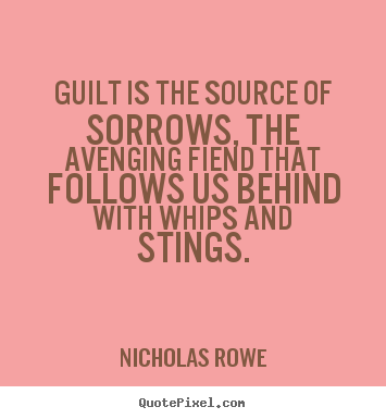 Nicholas Rowe pictures sayings - Guilt is the source of sorrows, the avenging fiend that follows.. - Inspirational quote