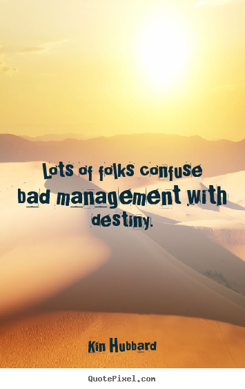 Lots of folks confuse bad management with destiny. Kin Hubbard good inspirational quotes