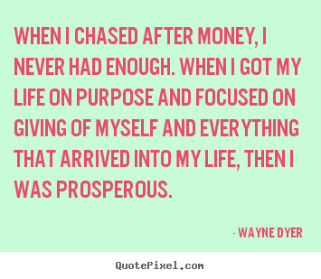 Wayne Dyer picture quote - When i chased after money, i never had enough. when.. - Inspirational quote