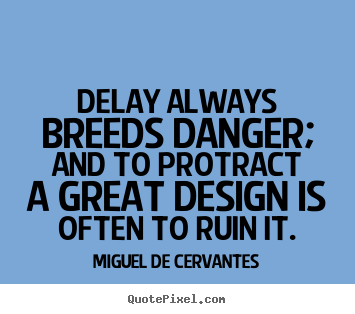 Inspirational quotes - Delay always breeds danger; and to protract a great design..