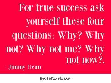 Jimmy Dean picture quotes - For true success ask yourself these four questions:.. - Inspirational quote