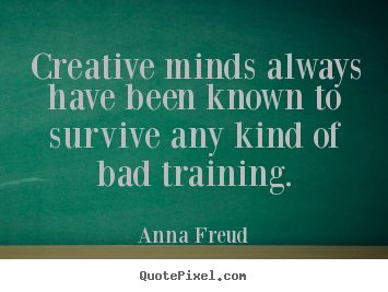 Creative minds always have been known to survive.. Anna Freud good inspirational quote