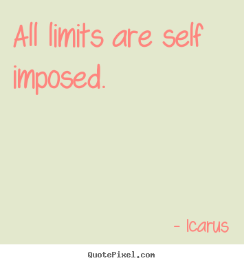 All limits are self imposed. Icarus popular inspirational quotes