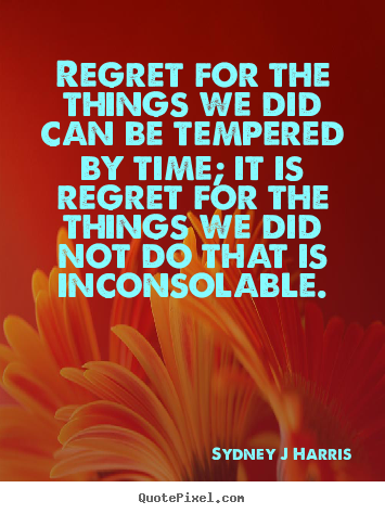 Quote about inspirational - Regret for the things we did can be tempered by time;..