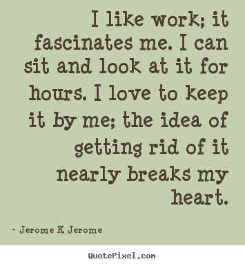 Jerome K Jerome picture quotes - I like work; it fascinates me. i can sit and look at it.. - Inspirational quotes