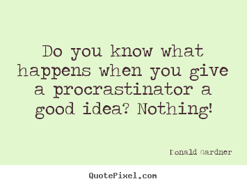 Design your own picture quotes about inspirational - Do you know what happens when you give a procrastinator..